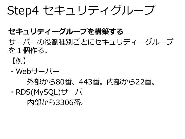 Step4 セキュリティグループ  セキュリティーグループを構築する  サーバーの役割種別ごとにセキュリティーグループ  を1個作る。  【例】  ・Webサーバー  外部から80番、443番。内部から22番。  ・RDS(MySQL)サーバー...