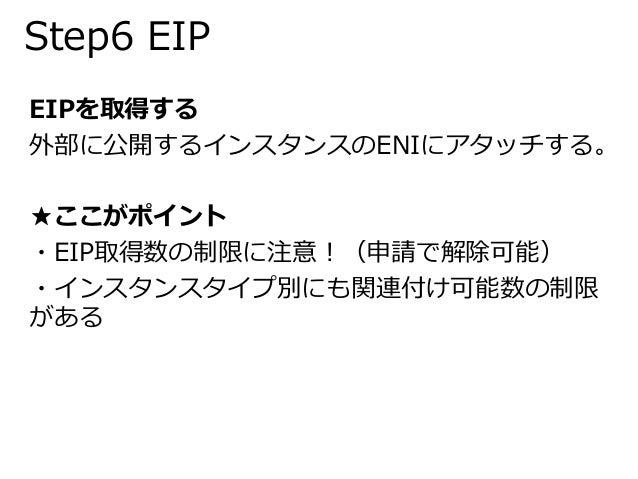 Step6 EIP  EIPを取得する  外部に公開するインスタンスのENIにアタッチする。  ★ここがポイント  ・EIP取得数の制限に注意!(申請で解除可能)  ・インスタンスタイプ別にも関連付け可能数の制限  がある