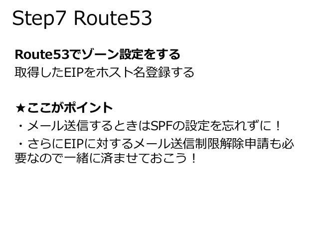 Step7 Route53  Route53でゾーン設定をする  取得したEIPをホスト名登録する  ★ここがポイント  ・メール送信するときはSPFの設定を忘れずに!  ・さらにEIPに対するメール送信制限解除申請も必  要なので一緒に済ませ...