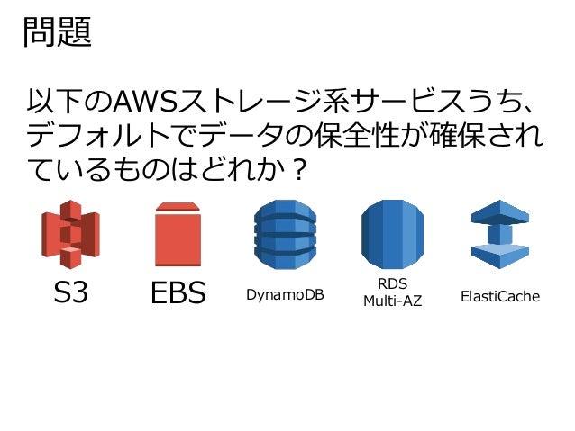 問題  以下のAWSストレージ系サービスうち、  デフォルトでデータの保全性が確保され  ているものはどれか?  S3 EBS DynamoDB  RDS  Multi-AZ ElastiCache