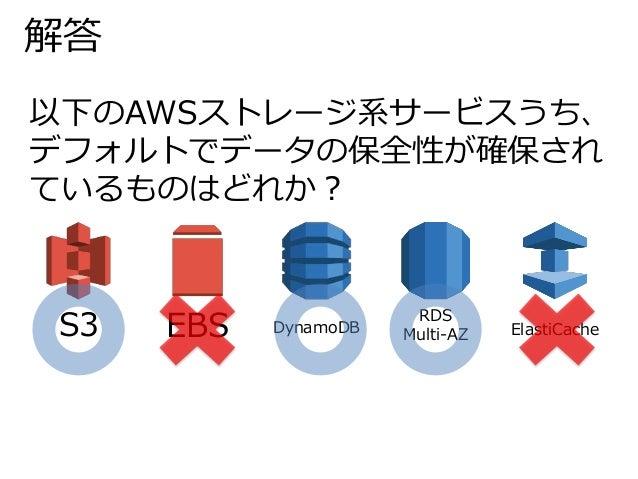 解答  以下のAWSストレージ系サービスうち、  デフォルトでデータの保全性が確保され  ているものはどれか?  S3 EBS DynamoDB  RDS  Multi-AZ ElastiCache