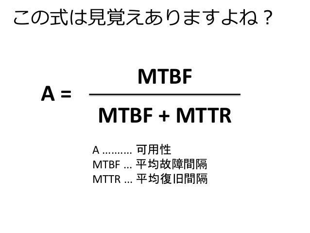 この式は見覚えありますよね?  MTBF  MTBF + MTTR  A =  A .......... 可用性  MTBF ... 平均故障間隔  MTTR ... 平均復旧間隔