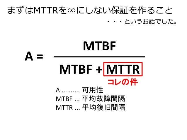 まずはMTTRを∞にしない保証を作ること  ・・・というお話でした。  MTBF  MTBF + MTTR  A =  コレの件  A .......... 可用性  MTBF ... 平均故障間隔  MTTR ... 平均復旧間隔