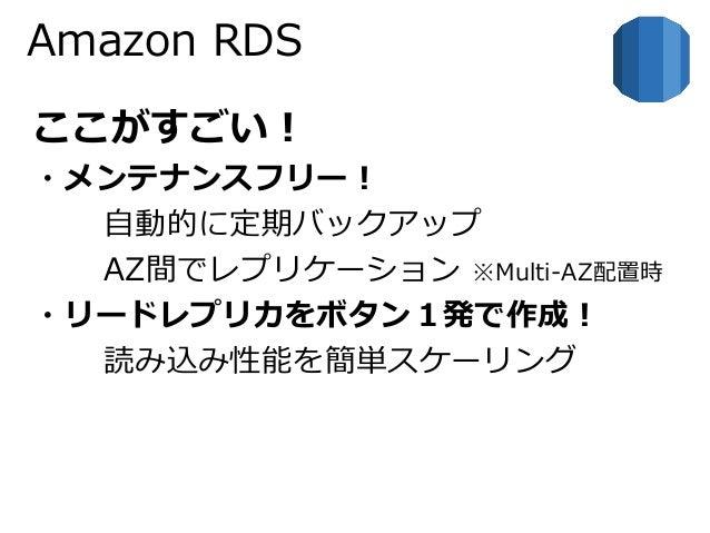 Amazon RDS  ここがすごい!  ・メンテナンスフリー!  自動的に定期バックアップ  AZ間でレプリケーション※Multi-AZ配置時  ・リードレプリカをボタン1発で作成!  読み込み性能を簡単スケーリング