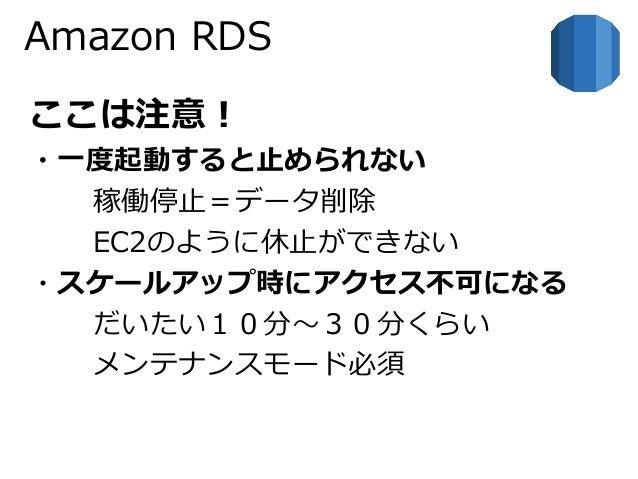 Amazon RDS  ここは注意!  ・一度起動すると止められない  稼働停止=データ削除  EC2のように休止ができない  ・スケールアップ時にアクセス不可になる  だいたい10分~30分くらい  メンテナンスモード必須