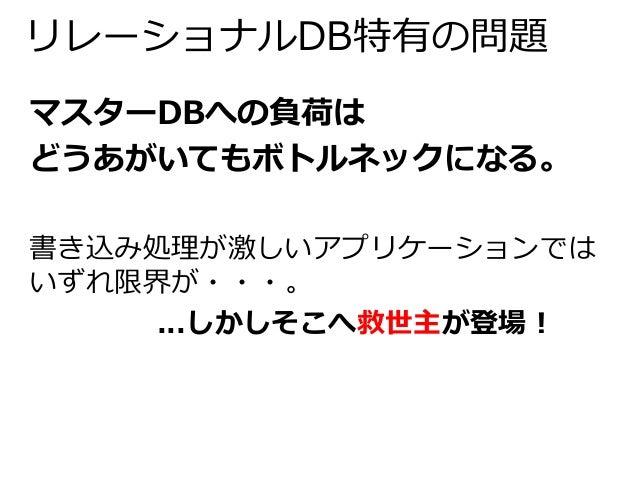 リレーショナルDB特有の問題  マスターDBへの負荷は  どうあがいてもボトルネックになる。  書き込み処理が激しいアプリケーションでは  いずれ限界が・・・。  ...しかしそこへ救世主が登場!