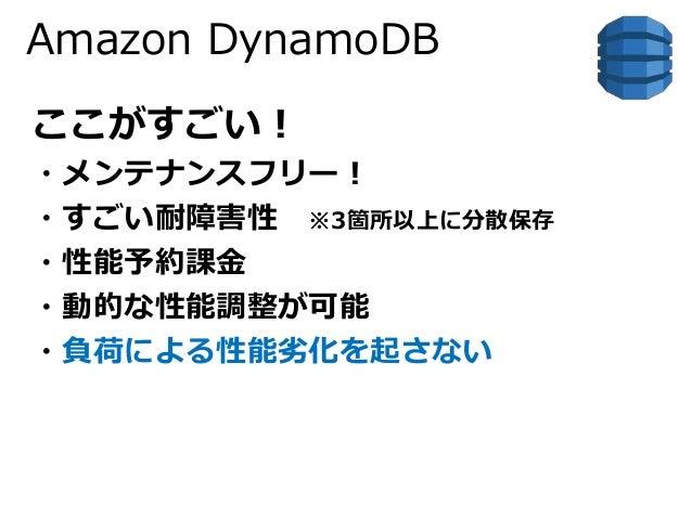 Amazon DynamoDB  ここがすごい!  ・メンテナンスフリー!  ・すごい耐障害性※3箇所以上に分散保存  ・性能予約課金  ・動的な性能調整が可能  ・負荷による性能劣化を起さない