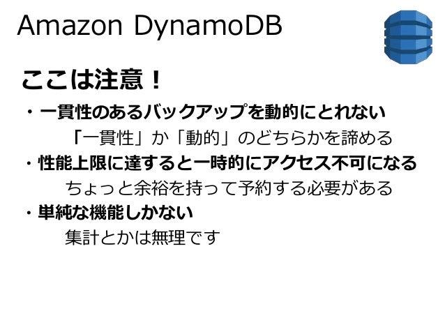 Amazon DynamoDB  ここは注意!  ・一貫性のあるバックアップを動的にとれない  「一貫性」か「動的」のどちらかを諦める  ・性能上限に達すると一時的にアクセス不可になる  ちょっと余裕を持って予約する必要がある  ・単純な機能し...