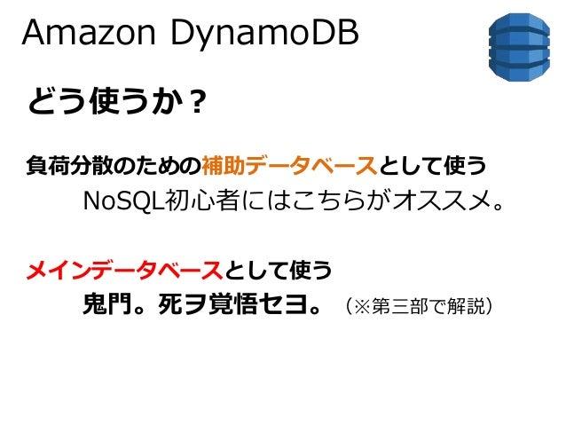 Amazon DynamoDB  どう使うか?  負荷分散のための補助データベースとして使う  NoSQL初心者にはこちらがオススメ。  メインデータベースとして使う  鬼門。死ヲ覚悟セヨ。(※第三部で解説)