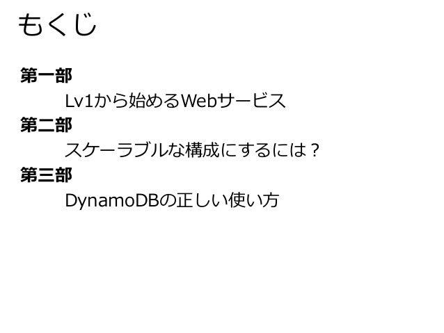もくじ  第一部  Lv1から始めるWebサービス  第二部  スケーラブルな構成にするには?  第三部  DynamoDBの正しい使い方