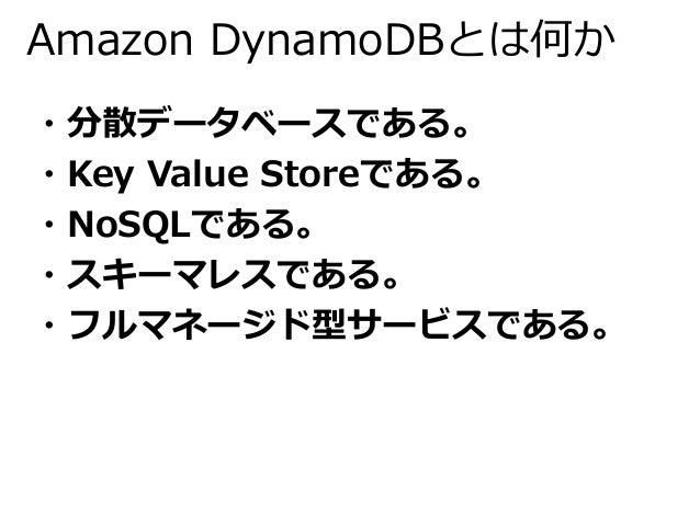 Amazon DynamoDBとは何か  ・分散データベースである。  ・Key Value Storeである。  ・NoSQLである。  ・スキーマレスである。  ・フルマネージド型サービスである。