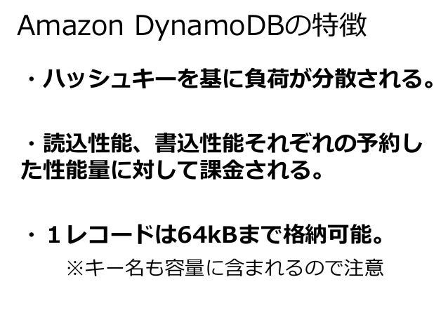 Amazon DynamoDBの特徴  ・ハッシュキーを基に負荷が分散される。  ・読込性能、書込性能それぞれの予約し  た性能量に対して課金される。  ・1レコードは64kBまで格納可能。  ※キー名も容量に含まれるので注意