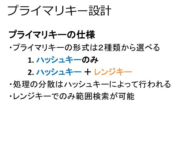 プライマリキー設計  プライマリキーの仕様  ・プライマリキーの形式は2種類から選べる  1. ハッシュキーのみ  2. ハッシュキー+ レンジキー  ・処理の分散はハッシュキーによって行われる  ・レンジキーでのみ範囲検索が可能