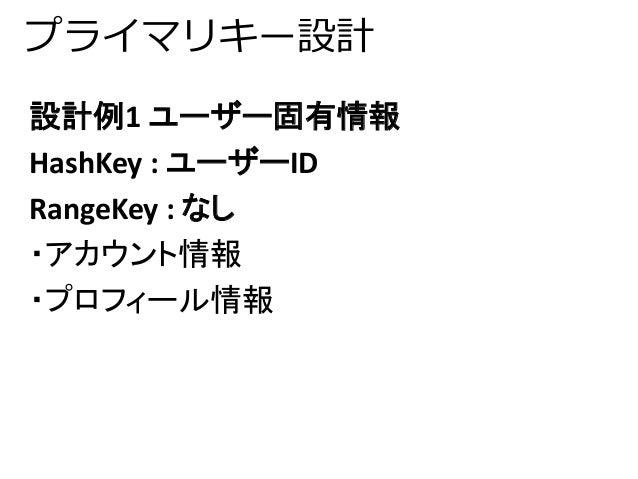 プライマリキー設計  設計例1 ユーザー固有情報  HashKey : ユーザーID  RangeKey : なし  ・アカウント情報  ・プロフィール情報