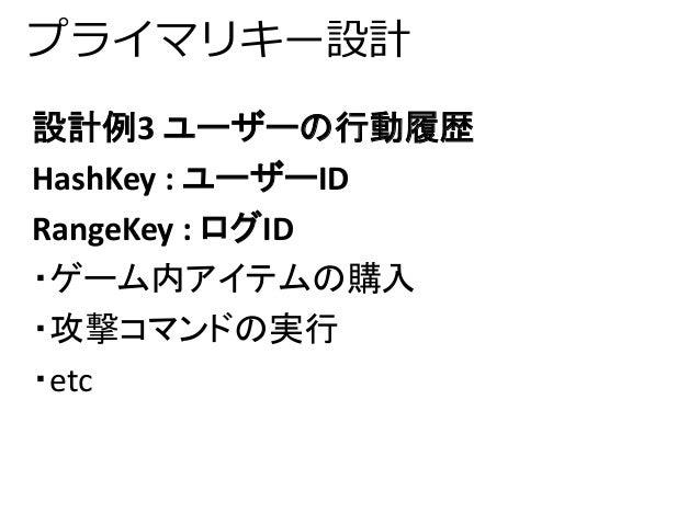 プライマリキー設計  設計例3 ユーザーの行動履歴  HashKey : ユーザーID  RangeKey : ログID  ・ゲーム内アイテムの購入  ・攻撃コマンドの実行  ・etc