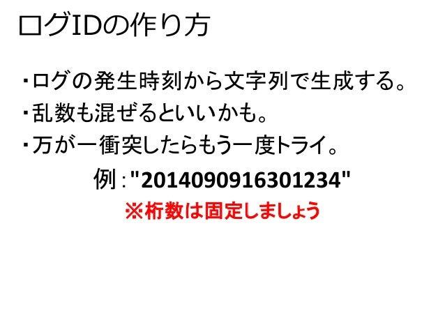 """ログIDの作り方  ・ログの発生時刻から文字列で生成する。  ・乱数も混ぜるといいかも。  ・万が一衝突したらもう一度トライ。  例:""""2014090916301234""""  ※桁数は固定しましょう"""