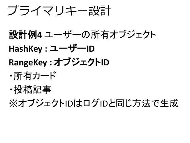 プライマリキー設計  設計例4 ユーザーの所有オブジェクト  HashKey : ユーザーID  RangeKey : オブジェクトID  ・所有カード  ・投稿記事  ※オブジェクトIDはログIDと同じ方法で生成