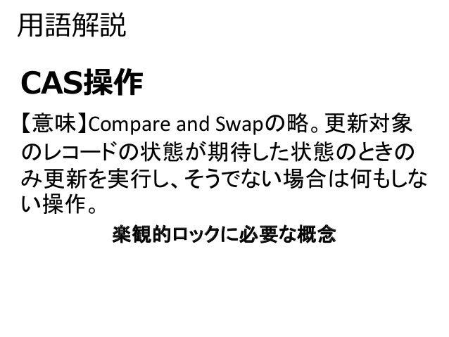 用語解説  CAS操作  【意味】Compare and Swapの略。更新対象  のレコードの状態が期待した状態のときの  み更新を実行し、そうでない場合は何もしな  い操作。  楽観的ロックに必要な概念