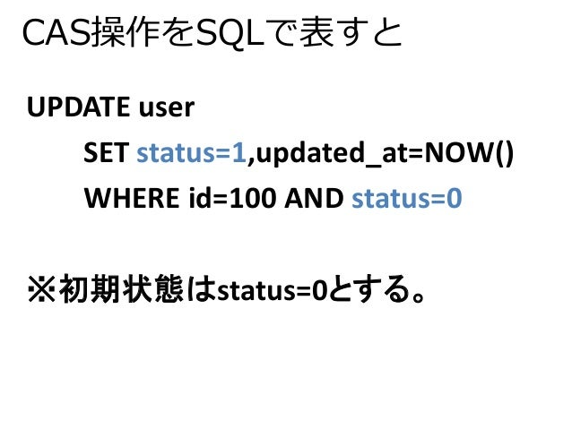 CAS操作をSQLで表すと  UPDATE user  SET status=1,updated_at=NOW()  WHERE id=100 AND status=0  ※初期状態はstatus=0とする。