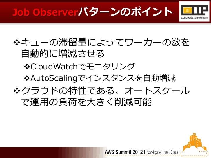 Job Observerパターンのポイントキューの滞留量によってワーカーの数を 自動的に増減させる CloudWatchでモニタリング AutoScalingでインスタンスを自動増減クラウドの特性である、オートスケール で運用の負荷を大...