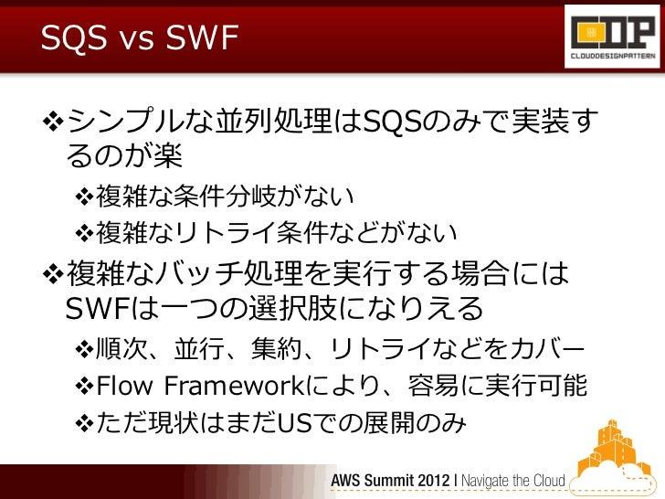 SQS vs SWFシンプルな並列処理はSQSのみで実装す るのが楽 複雑な条件分岐がない 複雑なリトライ条件などがない複雑なバッチ処理を実行する場合には SWFは一つの選択肢になりえる 順次、並行、集約、リトライなどをカバー Fl...