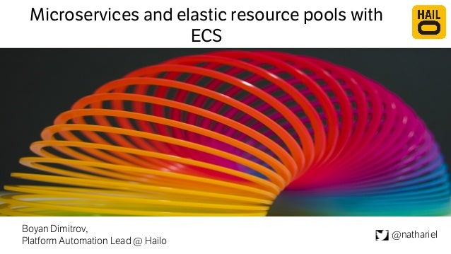 Microservices and elastic resource pools with ECS Boyan Dimitrov, Platform Automation Lead @ Hailo @nathariel