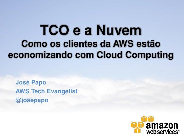 TCO e a Nuvem   Como os clientes da AWS estãoeconomizando com Cloud Computing José Papo AWS Tech Evangelist @josepapo