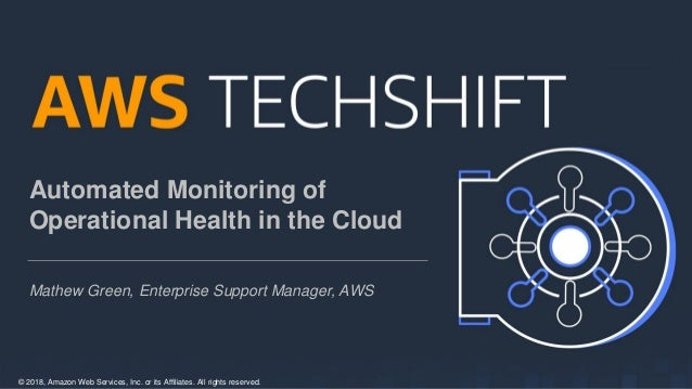 © 2018, Amazon Web Services, Inc. or its Affiliates. All rights reserved. Automated Monitoring of Operational Health in th...