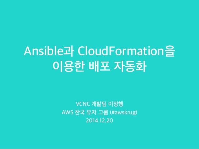 Ansible과 CloudFormation을 이용한 배포 자동화 VCNC 개발팀 이정행 AWS 한국 유저 그룹 (#awskrug) 2014.12.20