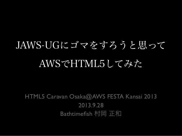 JAWS-UGにゴマをすろうと思って AWSでHTML5してみた HTML5 Caravan Osaka@AWS FESTA Kansai 2013 2013.9.28 Bathtimefish 村岡 正和