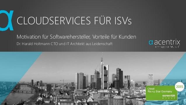 CLOUDSERVICES FÜR ISVs Motivation für Softwarehersteller, Vorteile für Kunden Dr. Harald Holtmann CTO und IT Architekt aus...