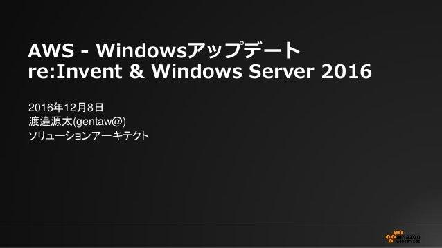 AWS - Windowsアップデート re:Invent & Windows Server 2016 2016年12月8日 渡邉源太(gentaw@) ソリューションアーキテクト
