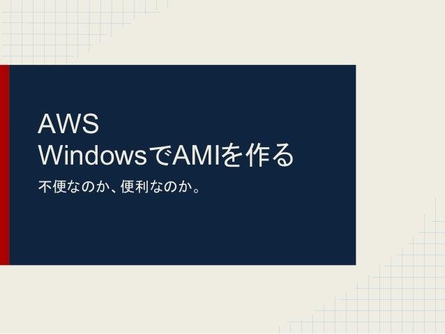 AWSWindowsでAMIを作る不便なのか、便利なのか。