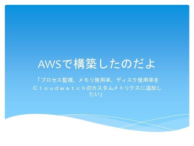 AWSで構築したのだよ  「プロセス監視、メモリ使用率、ディスク使用率を  Cloudwatchのカスタムメトリクスに追加し  たい」