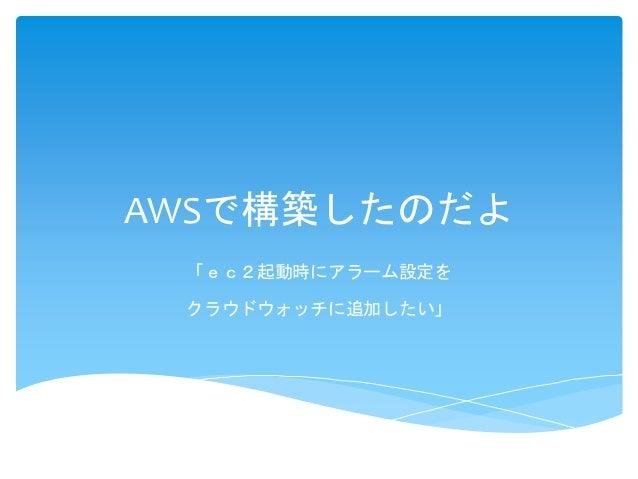 AWSで構築したのだよ  「ec2起動時にアラーム設定を  クラウドウォッチに追加したい」