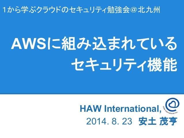 1から学ぶクラウドのセキュリティ勉強会@北九州 HAW International, Inc   2014. 8. 23 安土 茂亨 AWSに組み込まれている セキュリティ機能