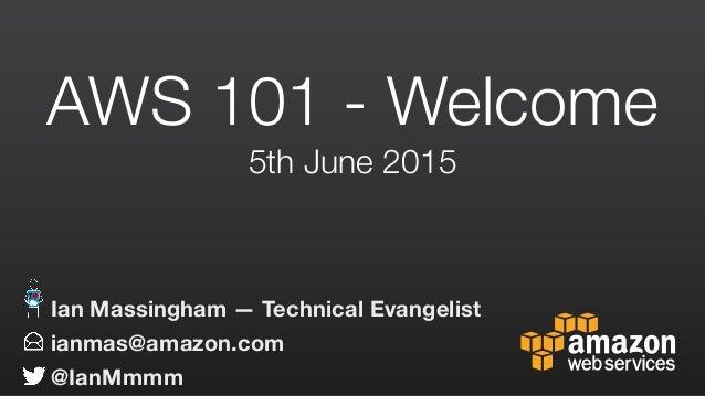 AWS 101 - Welcome 5th June 2015 ianmas@amazon.com @IanMmmm Ian Massingham — Technical Evangelist