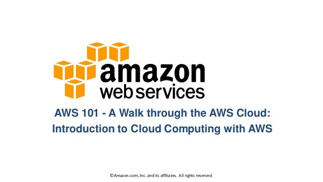 AWS 101 - A Walk through the AWS Cloud: Introduction to Cloud Computing with AWS  © Amazon.com, Inc. and its affiliates. A...