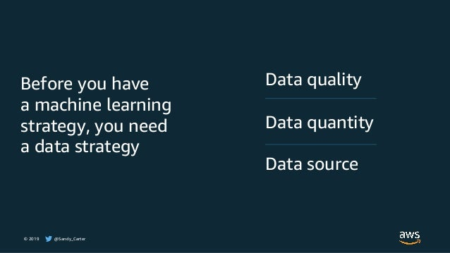 © 2019 @Sandy_Carter Data quality Data quantity Data source Before you have a machine learning strategy, you need a data s...