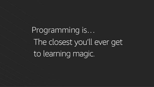 Programming is… The closest you'll ever get to learning magic.