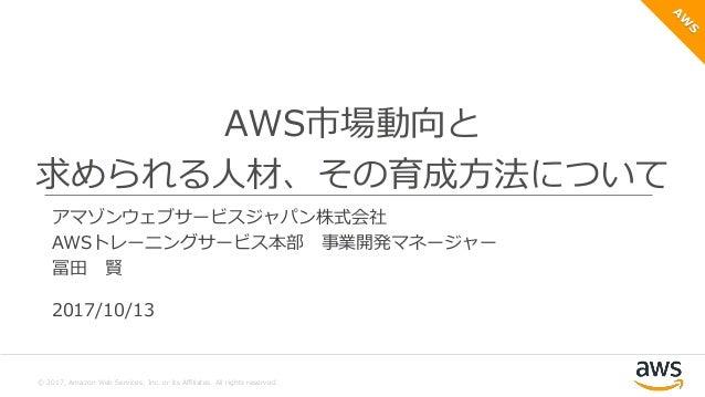 © 2017, Amazon Web Services, Inc. or its Affiliates. All rights reserved. アマゾン ウェブ サービス ジャパン株式会社 マーケティング本部 シニアプロダクトマーケティング...