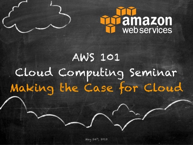 AWS 101Cloud Computing SeminarMaking the Case for CloudMay 24th, 2013