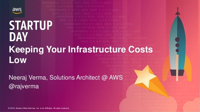 © 2018, Amazon Web Services, Inc. or its Affiliates. All rights reserved. Keeping Your Infrastructure Costs Low Neeraj Ver...