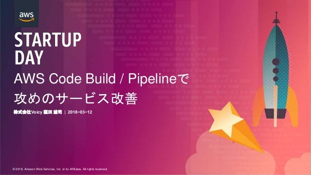 © 2018, Amazon Web Services, Inc. or its Affiliates. All rights reserved. AWS Code Build / Pipelineで 攻めのサービス改善 株式会社Voicy 窪...