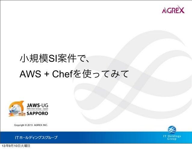 Copyright © 2013 AGREX INC. 小規模SI案件で、 AWS + Chefを使ってみて 13年9月10日火曜日