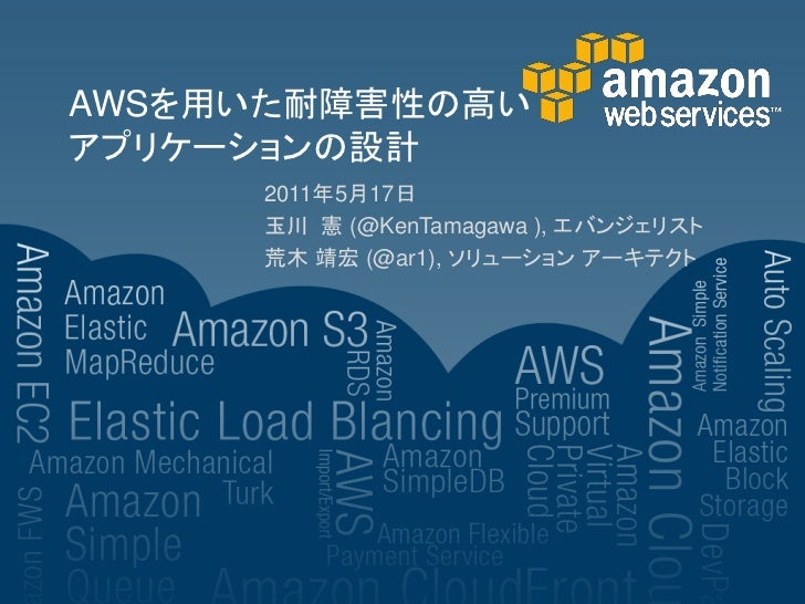 AWSを用いた耐障害性の高いアプリケーションの設計     2011年5月17日     玉川 憲 (@KenTamagawa ), エバンジェリスト     荒木 靖宏 (@ar1), ソリューション アーキテクト