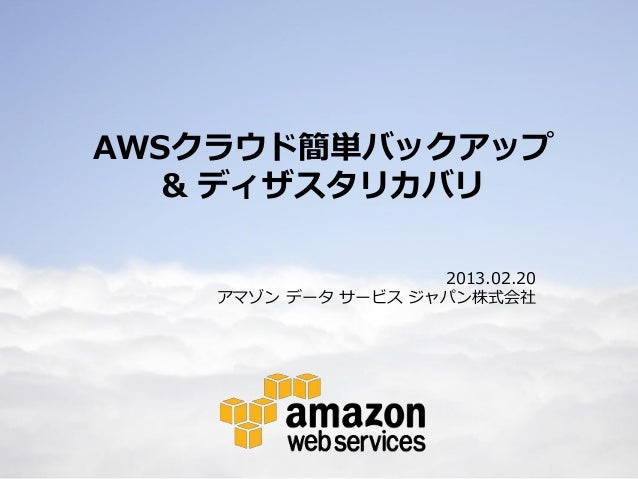 AWSクラウド簡単バックアップ       & ディザスタリカバリ                        2013.02.20        アマゾン データ サービス ジャパン株式会社1