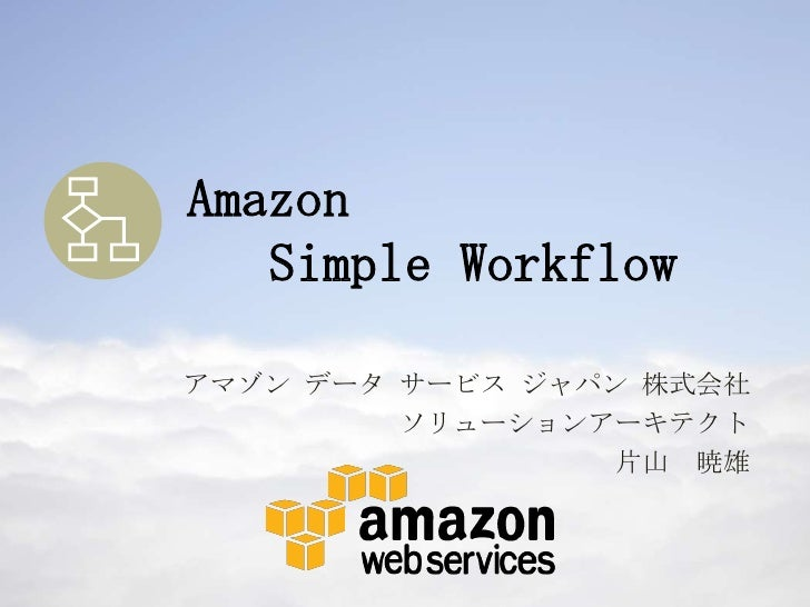 Amazon   Simple Workflowアマゾン データ サービス ジャパン 株式会社         ソリューションアーキテクト                  片山 暁雄