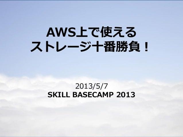 AWS上で使えるストレージ十番勝負!2013/5/7SKILL BASECAMP 2013