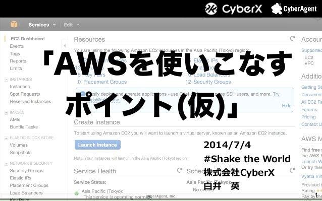 1 「AWSを使いこなす ポイント(仮)」 2014/7/4 #Shake the World 株式会社CyberX ⽩白井 英